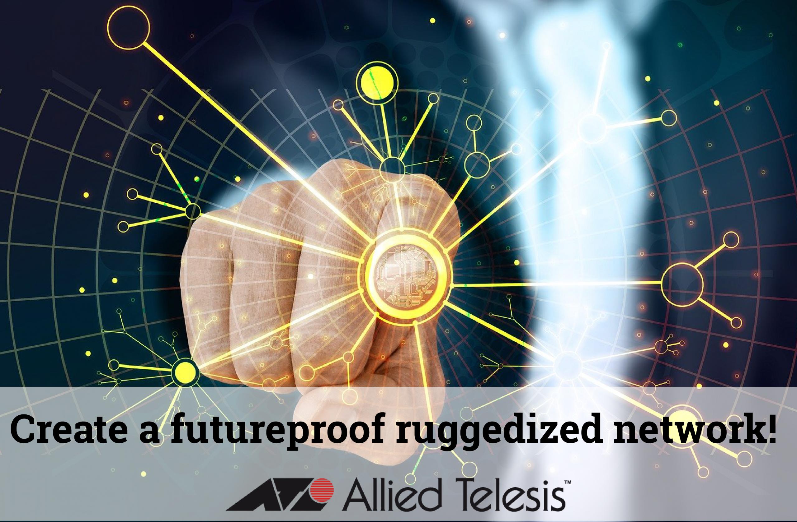 Ruggedized Futureproof network - allied telesis